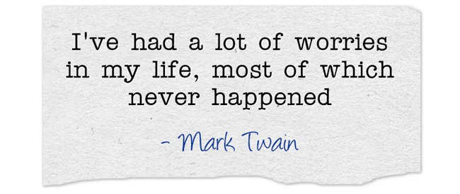 I've had a lot of worries in my life, most of which never happened - Mark Twain